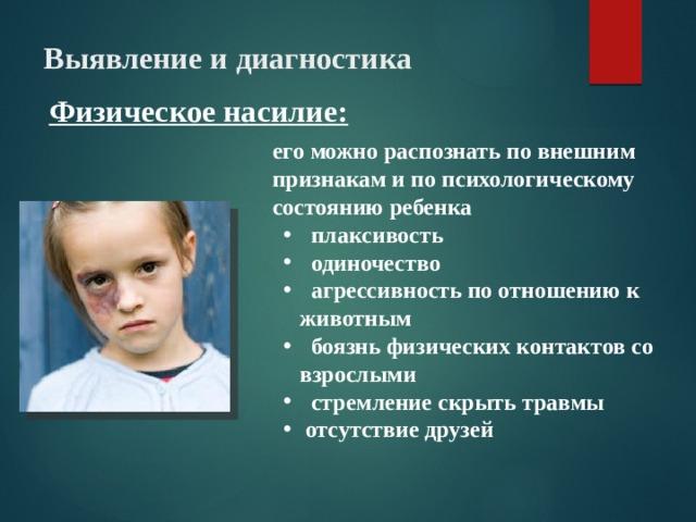 Выявление и диагностика Физическое насилие: его можно распознать по внешним признакам и по психологическому состоянию ребенка  плаксивость  одиночество  агрессивность по отношению к животным  боязнь физических контактов со взрослыми  стремление скрыть травмы  отсутствие друзей  9