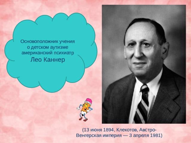 Основоположник учения о детском аутизме американский психиатр Лео Каннер (13 июня 1894, Клекотов, Австро-Венгерская империя — 3 апреля 1981)