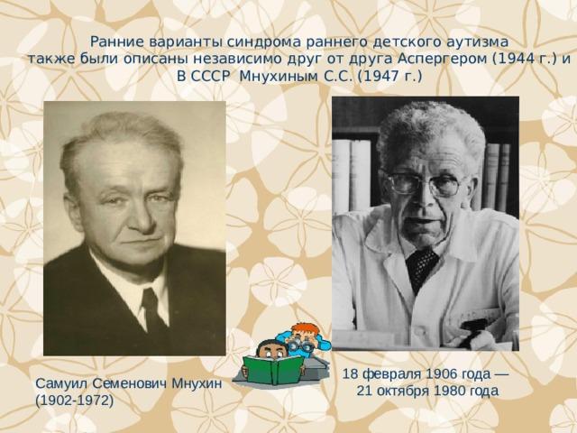 Ранние варианты синдрома раннего детского аутизма также были описаны независимо друг от друга Аспергером (1944 г.) и В СССР Мнухиным С.С. (1947 г.) 18 февраля 1906 года —  21 октября 1980 года Самуил Семенович Мнухин (1902-1972)