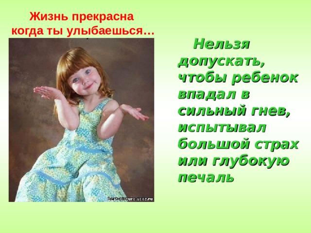 Жизнь прекрасна когда ты улыбаешься…  Нельзя допускать, чтобы ребенок впадал в сильный гнев, испытывал большой страх или глубокую печаль
