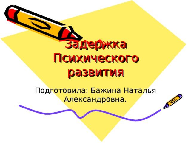 Задержка Психического развития Подготовила: Бажина Наталья Александровна.