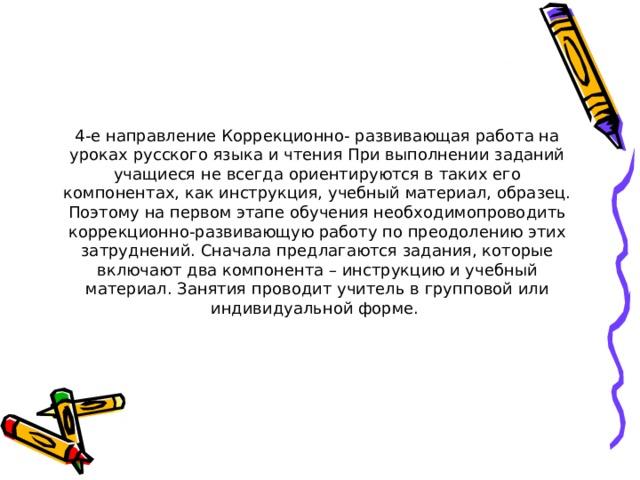 4-е направление Коррекционно- развивающая работа на уроках русского языка и чтения При выполнении заданий учащиеся не всегда ориентируются в таких его компонентах, как инструкция, учебный материал, образец. Поэтому на первом этапе обучения необходимопроводить коррекционно-развивающую работу по преодолению этих затруднений. Сначала предлагаются задания, которые включают два компонента – инструкцию и учебный материал. Занятия проводит учитель в групповой или индивидуальной форме.