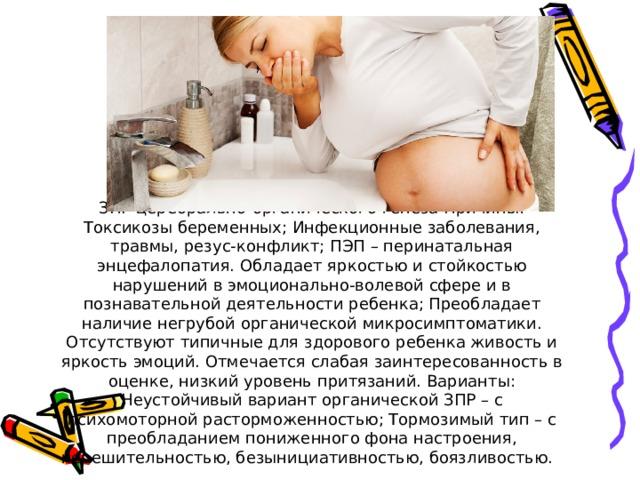 ЗПР церебрально-органического генеза Причины: Токсикозы беременных; Инфекционные заболевания, травмы, резус-конфликт; ПЭП – перинатальная энцефалопатия. Обладает яркостью и стойкостью нарушений в эмоционально-волевой сфере и в познавательной деятельности ребенка; Преобладает наличие негрубой органической микросимптоматики. Отсутствуют типичные для здорового ребенка живость и яркость эмоций. Отмечается слабая заинтересованность в оценке, низкий уровень притязаний. Варианты: Неустойчивый вариант органической ЗПР – с психомоторной расторможенностью; Тормозимый тип – с преобладанием пониженного фона настроения, нерешительностью, безынициативностью, боязливостью.