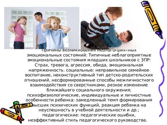 Причины возникновения неблагоприятных эмоциональных состояний: Типичные неблагоприятные эмоциональные состояния младших школьников с ЗПР: Страх, тревога, агрессия, обида, эмоциональная напряженность. социальные: неправильное семейное воспитание, неконструктивный тип детско-родительских отношений, несформированные способы межличностного взаимодействия со сверстниками, резкое изменение ближайшего социального окружения; психофизиологические, индивидуальные и личностные особенности ребенка: замедленный темп формирования высших психических функций, реакция ребенка на неуспешность в учебной деятельности и др.; педагогические: педагогические ошибки, неэффективный стиль педагогического руководства.
