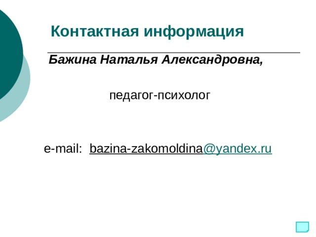 Контактная информация Бажина Наталья Александровна,  педагог-психолог  e-mail:  bazina-zakomoldina @yandex.ru