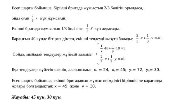 Есеп шарты бойынша, бірінші бригада жұмыстың 2/3 бөлігін орындаса, онда оған күн жұмсаған; Екінші бригада жұмыстың 1/3 бөлігіне күн жұмсады. Барлығын 40 күнде бітіргендіктен, екінші теңдеуді жазуға болады:  Сонда, мынадай теңдеулер жүйесін аламыз: Бұл теңдеулер жүйесін шешіп, алатынымыз: x 1 = 24, x 2 = 45; y 1 = 72, y 2 = 30. Есеп шарты бойынша, екінші бригаданың жұмыс өнімділігі біріншісіне қарағанда жоғары болғандықтан: x = 45 және  y = 30.  Жауабы: 45 күн, 30 күн.