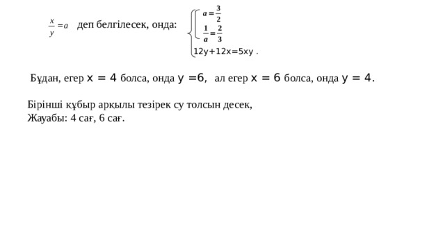 деп белгілесек, онда:  Бұдан, егер x = 4 болса, онда y =6, ал егер x = 6 болса, онда y = 4.  Бірінші құбыр арқылы тезірек су толсын десек, Жауабы: 4 сағ, 6 сағ. 12y+12x=5xy .