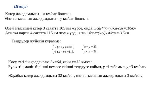 Шешуі: Катер жылдамдығы – х км/сағ болсын. Өзен ағысының жылдамдығы – у км/сағ болсын. Өзен ағысымен катер 3 сағатта 105 км жүрсе, онда: 3сағ*(х+у)км/сағ=105км Ағысқа қарсы 4 сағатта 116 км жол жүрді, яғни: 4сағ*(х-у)км/сағ=116км  Теңдеулер жүйесін құрамыз: Қосу тәсілін қолдансақ: 2х=64 , яғни х=32 км/сағ. Бұл х -тің мәнін бірінші немесе екінші теңдеуге қойып, у -ті табамыз: у=3 км/сағ. Жауабы: катер жылдамдығы 32 км/сағ, өзен ағысының жылдамдығы 3 км/сағ.
