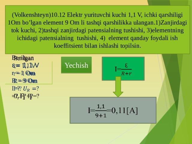 (Volkenshteyn)10.12 Elektr yurituvchi kuchi 1,1 V, ichki qarshiligi 1Om bo'lgan element 9 Om li tashqi qarshilikka ulangan.1)Zanjirdagi tok kuchi, 2)tashqi zanjirdagi patensialning tushishi, 3)elementning ichidagi patensialning tushishi, 4) element qanday foydali ish koeffitsient bilan ishlashi topilsin. Berilgan  ε= 1,1 V r = 1 Om R = 9 Om I=? =? Ƞ =? Yechish I=  I==0,11[A]