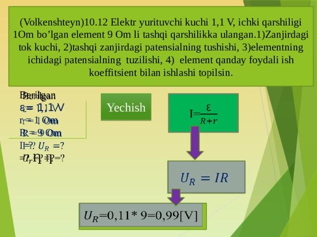 (Volkenshteyn)10.12 Elektr yurituvchi kuchi 1,1 V, ichki qarshiligi 1Om bo'lgan element 9 Om li tashqi qarshilikka ulangan.1)Zanjirdagi tok kuchi, 2)tashqi zanjirdagi patensialning tushishi, 3)elementning ichidagi patensialning tuzilishi, 4) element qanday foydali ish koeffitsient bilan ishlashi topilsin.  Berilgan ε= 1,1 V r = 1 Om R = 9 Om I=? =? Ƞ =?  Yechish I=  =0,11* 9=0,99[V]