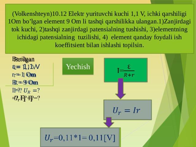 (Volkenshteyn)10.12 Elektr yurituvchi kuchi 1,1 V, ichki qarshiligi 1Om bo'lgan element 9 Om li tashqi qarshilikka ulangan.1)Zanjirdagi tok kuchi, 2)tashqi zanjirdagi patensialning tushishi, 3)elementning ichidagi patensialning tuzilishi, 4) element qanday foydali ish koeffitsient bilan ishlashi topilsin.  Berilgan ε= 1,1 V r = 1 Om R = 9 Om I=? =? Ƞ =?  Yechish I=  =0,11*1= 0,11[V]