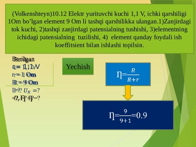 (Volkenshteyn)10.12 Elektr yurituvchi kuchi 1,1 V, ichki qarshiligi 1Om bo'lgan element 9 Om li tashqi qarshilikka ulangan.1)Zanjirdagi tok kuchi, 2)tashqi zanjirdagi patensialning tushishi, 3)elementning ichidagi patensialning tuzilishi, 4) element qanday foydali ish koeffitsient bilan ishlashi topilsin. Berilgan  ε= 1,1 V r = 1 Om R = 9 Om I=? =? Ƞ =? Yechish Ƞ=  Ƞ==0.9
