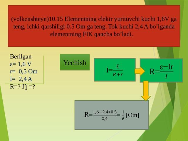(volkenshteyn)10.15 Elementning elektr yurituvchi kuchi 1,6V ga teng, ichki qarshiligi 0.5 Om ga teng. Tok kuchi 2,4 A bo'lganda elementning FIK qancha bo'ladi. Berilgan ε= 1,6 V r= 0,5 Om I= 2,4 A R=? Ƞ =? Yechish I=  R=  R == [Om]