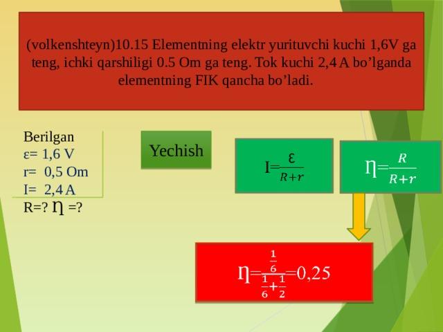 (volkenshteyn)10.15 Elementning elektr yurituvchi kuchi 1,6V ga teng, ichki qarshiligi 0.5 Om ga teng. Tok kuchi 2,4 A bo'lganda elementning FIK qancha bo'ladi. Berilgan ε= 1,6 V r= 0,5 Om I= 2,4 A R=? Ƞ =? Yechish I=  Ƞ=  Ƞ==0,25