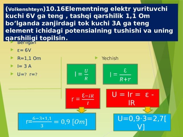 ( Volkenshteyn )10.16Elementning elektr yurituvchi kuchi 6V ga teng , tashqi qarshilik 1,1 Om bo'lganda zanjirdagi tok kuchi 3A ga teng element ichidagi potensialning tushishi va uning qarshiligi topilsin. Berilgan ε= 6V R=1,1 Om I= 3 A U= ? r= ? Yechish I =   I = r =  U = Ir = ε - IR r=  U=0,9·3=2,7[V]