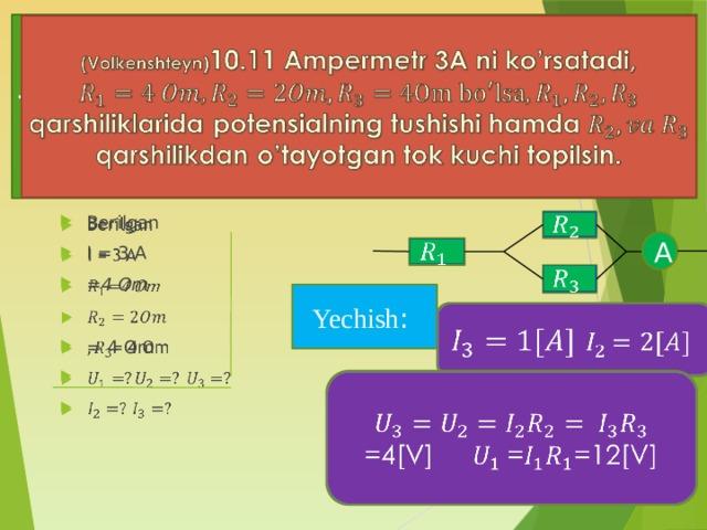 (Volkenshteyn) 10.11 Ampermetr 3A ni ko'rsatadi, qarshiliklarida potensialning tushishi hamda qarshilikdan o'tayotgan tok kuchi topilsin.  Berilgan I = 3 A =4 Om = 4 Om  A   Yechish :   =4[V] ==12[V]
