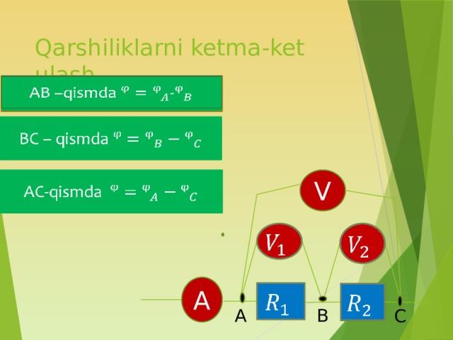 Qarshiliklarni ketma-ket ulash  AB –qismda -  BC – qismda AC-qismda  V   A   A B C 2