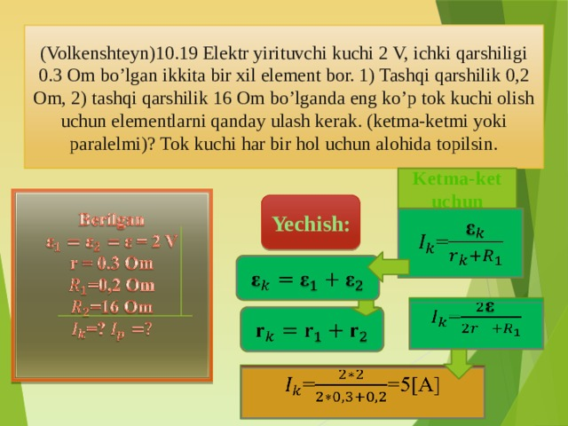 (Volkenshteyn)10.19 Elektr yirituvchi kuchi 2 V, ichki qarshiligi 0.3 Om bo'lgan ikkita bir xil element bor. 1) Tashqi qarshilik 0,2 Om, 2) tashqi qarshilik 16 Om bo'lganda eng ko'p tok kuchi olish uchun elementlarni qanday ulash kerak. (ketma-ketmi yoki paralelmi)? Tok kuchi har bir hol uchun alohida topilsin. Ketma-ket uchun Berilgan  ε = 2 V r = 0.3 Om =0,2 Om =16 Om =?  Yechish: =   =   ==5[A]