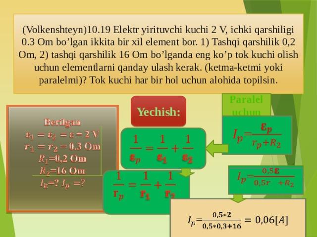 (Volkenshteyn)10.19 Elektr yirituvchi kuchi 2 V, ichki qarshiligi 0.3 Om bo'lgan ikkita bir xil element bor. 1) Tashqi qarshilik 0,2 Om, 2) tashqi qarshilik 16 Om bo'lganda eng ko'p tok kuchi olish uchun elementlarni qanday ulash kerak. (ketma-ketmi yoki paralelmi)? Tok kuchi har bir hol uchun alohida topilsin. Paralel uchun Yechish:  Berilgan ε = 2 V  = 0.3 Om =0,2 Om =16 Om =?  =   =   =
