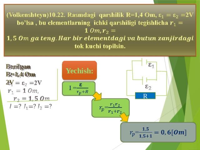 (Volkenshteyn)10.22. Rasmdagi qarshilik R=1,4 Om, 2V bo'lsa , bu elementlarning ichki qarshiligi tegishlicha tok kuchi topilsin.  Berilgan  Yechish: R=1,4 Om 2V     I = R  = =
