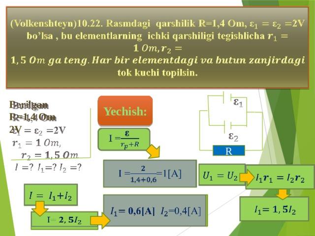 (Volkenshteyn)10.22. Rasmdagi qarshilik R=1,4 Om, 2V bo'lsa , bu elementlarning ichki qarshiligi tegishlicha tok kuchi topilsin.  Yechish:  Berilgan R=1,4 Om 2V     I = R  I ==1[A]      0,6[A] =0,4[A]     I= 2