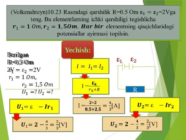 (Volkenshteyn)10.23 Rasmdagi qarshilik R=0.5 Om =2Vga teng. Bu elementlarning ichki qarshiligi tegishlicha elementning qisqichlaridagi potensiallar ayirmasi topilsin.  Yechish: Berilgan  R=0,5 Om 2V     I =  R   I =[A]    [V]  [V]