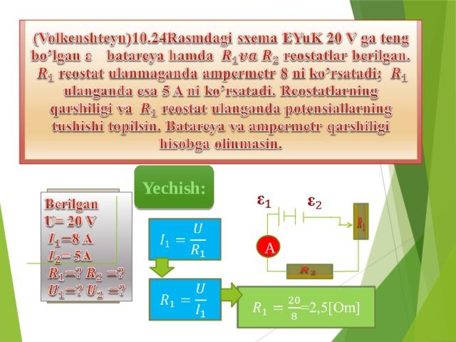 (Volkenshteyn)10.24Rasmdagi sxema EYuK 20 V ga teng bo'lgan batareya hamda reostatlar berilgan.  reostat ulanmaganda ampermetr 8 ni ko'rsatadi;  ulanganda esa 5 A ni ko'rsatadi. Reostatlarning qarshiligi va reostat ulanganda potensiallarning tushishi topilsin. Batareya va ampermetr qarshiligi hisobga olinmasin. Yechish:    Berilgan U= 20 V 8 A = 5A     A   =2,5[Om]