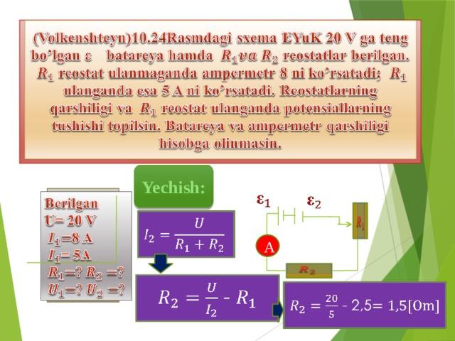 (Volkenshteyn)10.24Rasmdagi sxema EYuK 20 V ga teng bo'lgan batareya hamda reostatlar berilgan.  reostat ulanmaganda ampermetr 8 ni ko'rsatadi;  ulanganda esa 5 A ni ko'rsatadi. Reostatlarning qarshiligi va reostat ulanganda potensiallarning tushishi topilsin. Batareya va ampermetr qarshiligi hisobga olinmasin. Yechish:    Berilgan U= 20 V 8 A = 5A     A   -   - 2,5