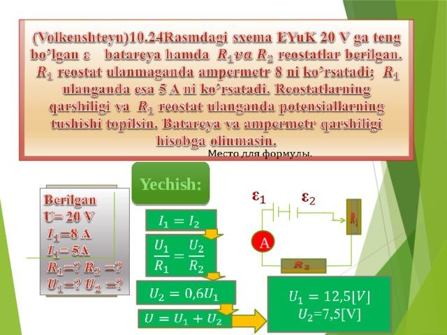 (Volkenshteyn)10.24Rasmdagi sxema EYuK 20 V ga teng bo'lgan batareya hamda reostatlar berilgan.  reostat ulanmaganda ampermetr 8 ni ko'rsatadi;  ulanganda esa 5 A ni ko'rsatadi. Reostatlarning qarshiligi va reostat ulanganda potensiallarning tushishi topilsin. Batareya va ampermetr qarshiligi hisobga olinmasin.  Yechish:   Berilgan  U= 20 V 8 A = 5A     A    =7,5[V]