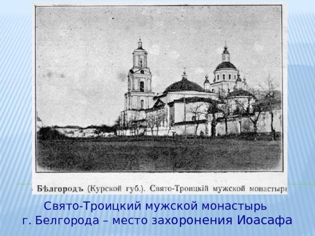 Свято-Троицкий мужской монастырь г. Белгорода – место зах оронения Иоасафа