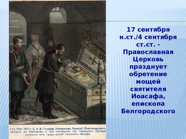17 сентября н.ст./4 сентября ст.ст. - Православная Церковь празднует обретение мощей святителя Иоасафа, епископа Белгородского