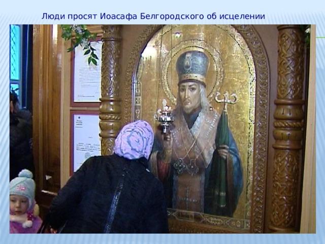 Люди просят Иоасафа Белгородского об исцелении