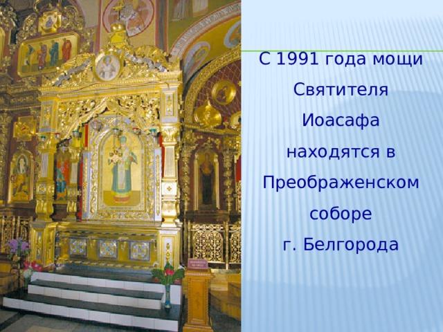 С 1991 года мощи Святителя Иоасафа находятся в Преображенском соборе г. Белгорода