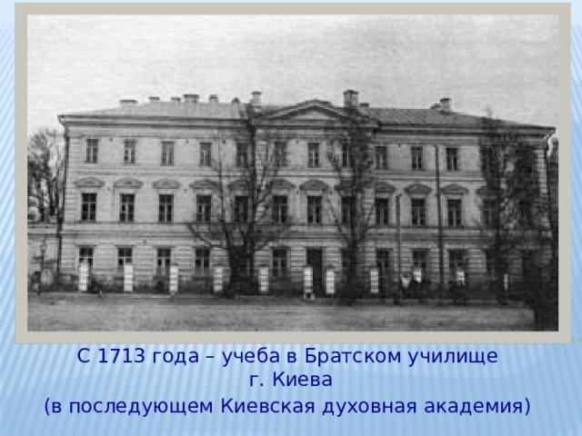 С 1713 года – учеба в Братском училище г. Киева (в последующем Киевская духовная академия)