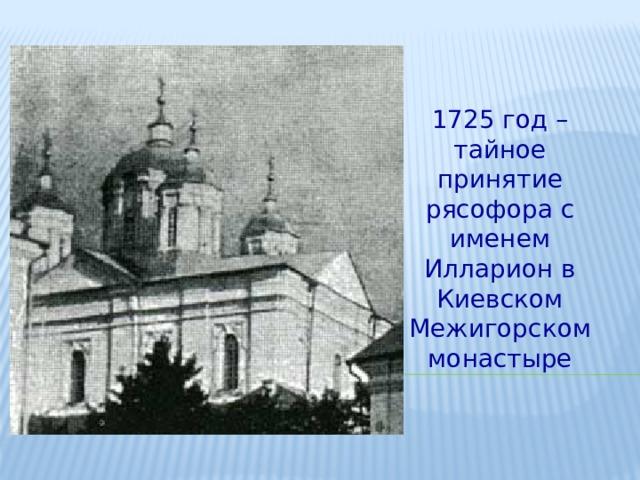 1725 год – тайное принятие рясофора с именем Илларион в Киевском Межигорском монастыре