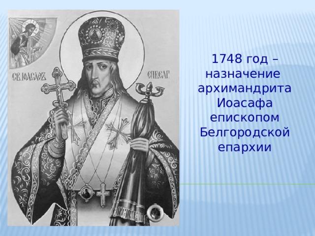 1748 год –назначение архимандрита Иоасафа епископом Белгородской епархии