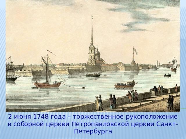 2 июня 1748 года – торжественное рукоположение в соборной церкви Петропавловской церкви Санкт-Петербурга