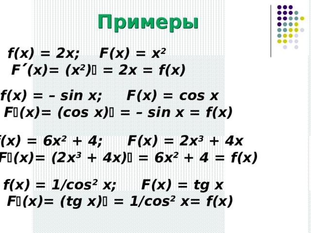 Примеры f(x) = 2x; F(x) = x 2    F  (x)= (x 2 )  = 2x = f(x) f(x) = – sin x; F(x) = с os x   F  (x)= (cos x)  = – sin x = f(x) f(x) = 6x 2 + 4; F(x) = 2x 3 + 4x   F  (x)= (2x 3 + 4x)  = 6x 2 + 4 = f(x) f(x) = 1/cos 2 x; F(x) = tg x   F  (x)= (tg x)  = 1/cos 2 x= f(x)