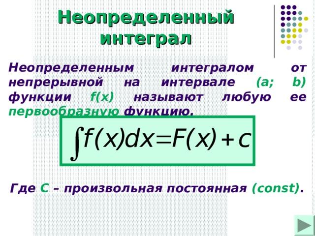 Неопределенный интеграл Неопределенным интегралом от непрерывной на интервале (a;  b)  функции  f(x)  называют любую ее первообразную функцию. Где С – произвольная постоянная ( const) .