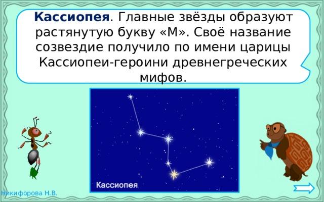 Кассиопея . Главные звёзды образуют растянутую букву «М». Своё название созвездие получило по имени царицы Кассиопеи-героини древнегреческих мифов.