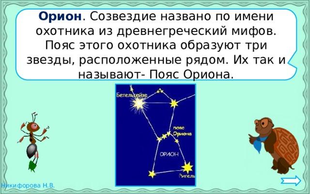 Орион . Созвездие названо по имени охотника из древнегреческий мифов. Пояс этого охотника образуют три звезды, расположенные рядом. Их так и называют- Пояс Ориона.
