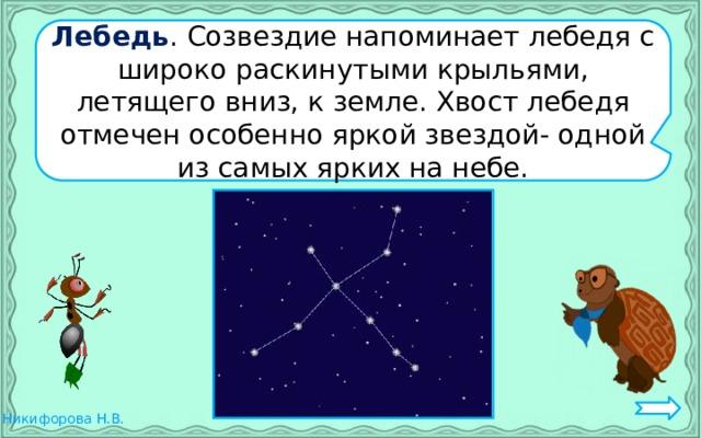 Лебедь . Созвездие напоминает лебедя с широко раскинутыми крыльями, летящего вниз, к земле. Хвост лебедя отмечен особенно яркой звездой- одной из самых ярких на небе.