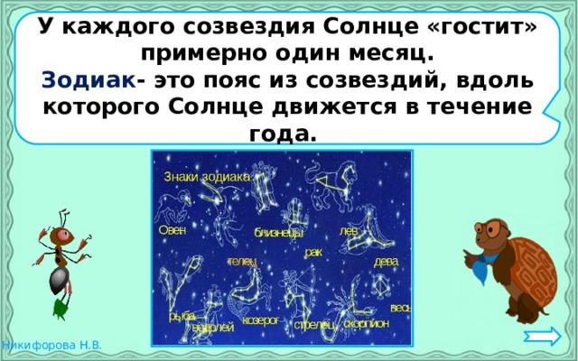 У каждого созвездия Солнце «гостит» примерно один месяц. Зодиак - это пояс из созвездий, вдоль которого Солнце движется в течение года.