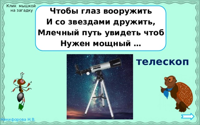 Клик мышкой  на загадку Чтобы глаз вооружить И со звездами дружить, Млечный путь увидеть чтоб Нужен мощный … телескоп