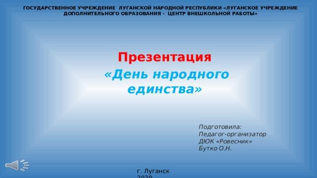 ГОСУДАРСТВЕННОЕ УЧРЕЖДЕНИЕ ЛУГАНСКОЙ НАРОДНОЙ РЕСПУБЛИКИ «ЛУГАНСКОЕ УЧРЕЖДЕНИЕ ДОПОЛНИТЕЛЬНОГО ОБРАЗОВАНИЯ - ЦЕНТР ВНЕШКОЛЬНОЙ РАБОТЫ»   Презентация «День народного единства»  Подготовила: Педагог-организатор ДЮК «Ровесник» Бутко О.Н. г. Луганск 2020