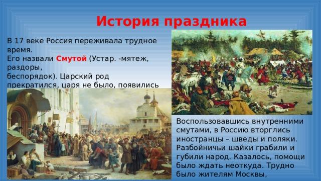 История праздника В 17 веке Россия переживала трудное время. Его назвали Смутой (Устар. -мятеж, раздоры, беспорядок). Царский род прекратился, царя не было, появились самозванцы, старавшиеся силой захватить власть и престол.   Воспользовавшись внутренними смутами, в Россию вторглись иностранцы – шведы и поляки. Разбойничьи шайки грабили и губили народ. Казалось, помощи было ждать неоткуда. Трудно было жителям Москвы, захватчики разрушили их дома, осквернили храмы.