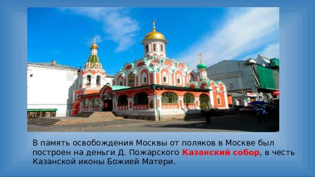 В память освобождения Москвы от поляков в Москве был построен на деньги Д. Пожарского Казанский собор , в честь Казанской иконы Божией Матери.