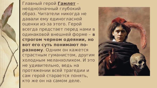 Главный герой Гамлет – неоднозначный глубокий образ. Читатели никогда не давали ему единогласной оценки из-за этого. Герой всегда предстает перед нами в одинаковой внешней форме – в строгом черном одеянии, но вот его суть понимают по-разному . Одним он кажется страстным гуманистом, другим холодным меланхоликом. И это не удивительно, ведь на протяжении всей трагедии и сам герой старается понять, кто же он на самом деле.