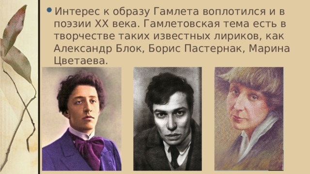 Интерес к образу Гамлета воплотился и в поэзии ХХ века. Гамлетовская тема есть в творчестве таких известных лириков, как Александр Блок, Борис Пастернак, Марина Цветаева.