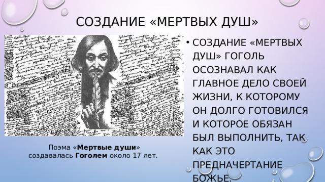 Создание «Мертвых душ» Создание «Мертвых душ» Гоголь осознавал как главное дело своей жизни, к которому он долго готовился и которое обязан был выполнить, так как это предначертание Божье. Поэма « Мертвые  души » создавалась Гоголем около 17 лет.